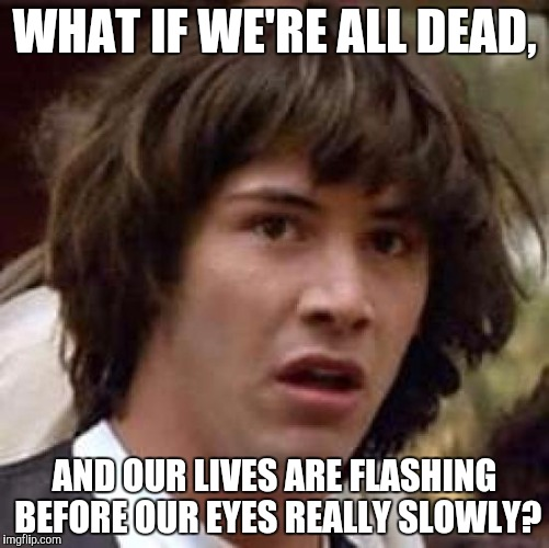 Conspiracy Keanu Meme | WHAT IF WE'RE ALL DEAD, AND OUR LIVES ARE FLASHING BEFORE OUR EYES REALLY SLOWLY? | image tagged in memes,conspiracy keanu | made w/ Imgflip meme maker