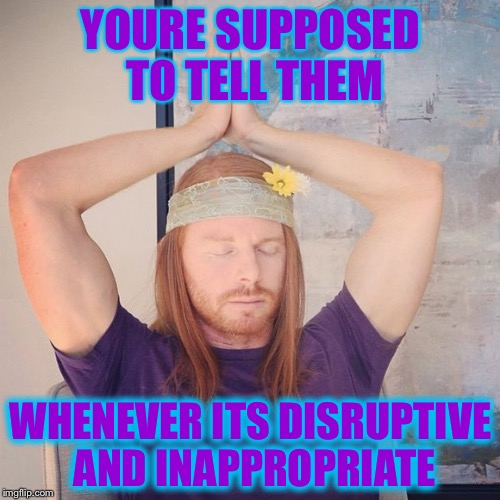 YOURE SUPPOSED TO TELL THEM WHENEVER ITS DISRUPTIVE AND INAPPROPRIATE | made w/ Imgflip meme maker