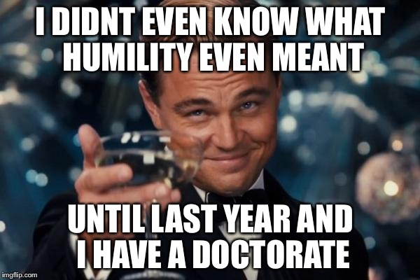Leonardo Dicaprio Cheers Meme | I DIDNT EVEN KNOW WHAT HUMILITY EVEN MEANT UNTIL LAST YEAR AND I HAVE A DOCTORATE | image tagged in memes,leonardo dicaprio cheers | made w/ Imgflip meme maker