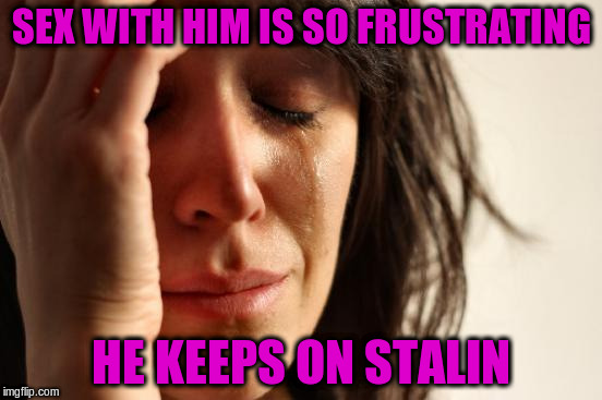 First World Problems Meme | SEX WITH HIM IS SO FRUSTRATING HE KEEPS ON STALIN | image tagged in memes,first world problems | made w/ Imgflip meme maker