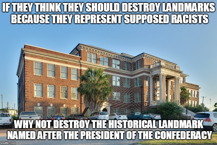 I wonder how soon before they destroy the Jefferson Davis Hospital | IF THEY THINK THEY SHOULD DESTROY LANDMARKS BECAUSE THEY REPRESENT SUPPOSED RACISTS WHY NOT DESTROY THE HISTORICAL LANDMARK NAMED AFTER THE  | image tagged in memes,liberal racists,stop the violence | made w/ Imgflip meme maker