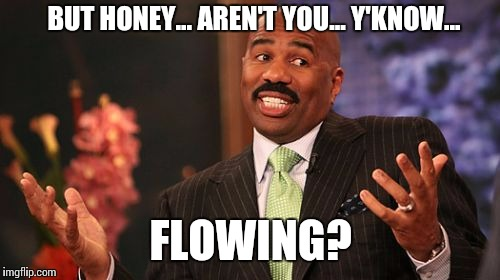 Steve Harvey Meme | BUT HONEY... AREN'T YOU... Y'KNOW... FLOWING? | image tagged in memes,steve harvey | made w/ Imgflip meme maker