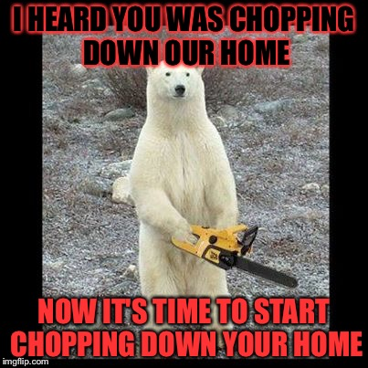 Chainsaw Bear Meme | I HEARD YOU WAS CHOPPING DOWN OUR HOME NOW IT'S TIME TO START CHOPPING DOWN YOUR HOME | image tagged in memes,chainsaw bear | made w/ Imgflip meme maker