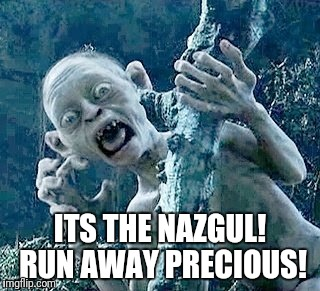 ITS THE NAZGUL! RUN AWAY PRECIOUS! | made w/ Imgflip meme maker