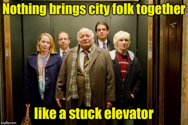 Getting to know your neighbors | Nothing brings city folk together like a stuck elevator | image tagged in elevator,memes,neighbors | made w/ Imgflip meme maker