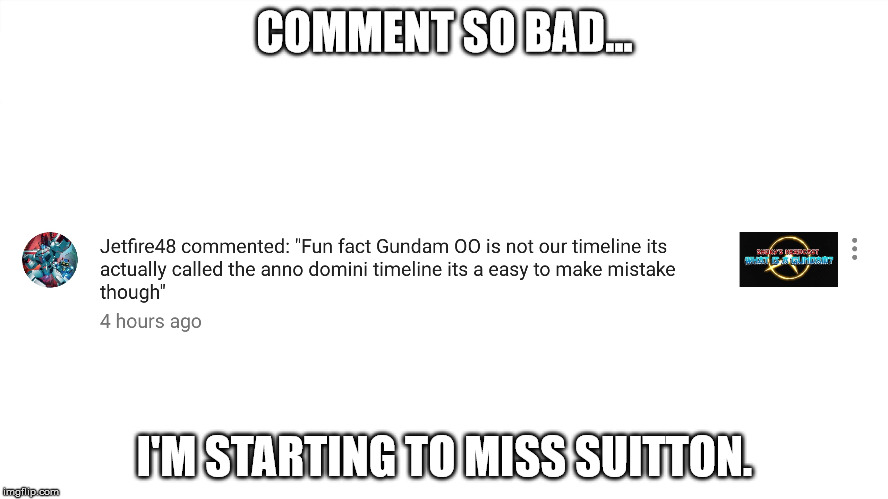 Oh Jetfire. | COMMENT SO BAD... I'M STARTING TO MISS SUITTON. | image tagged in gundam,gundam style,youtube comments | made w/ Imgflip meme maker