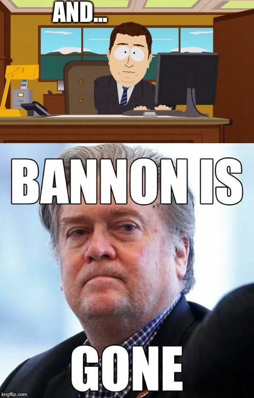 And... | AND... | image tagged in and it's gone,steve bannon,donald trump,donald trump you're fired,south park | made w/ Imgflip meme maker