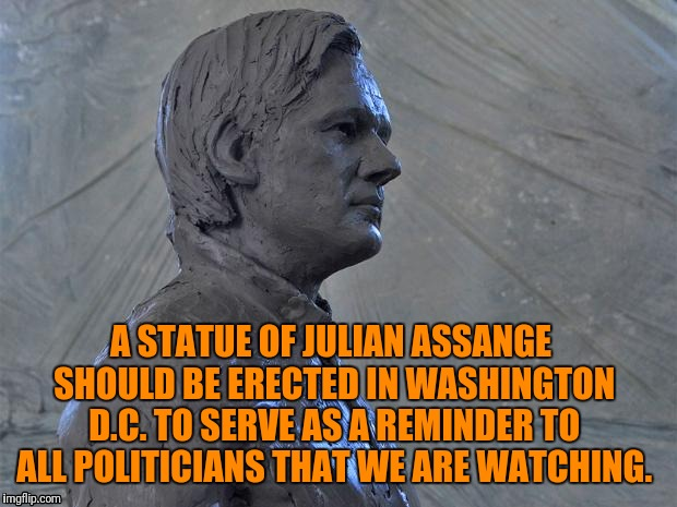 Reminder against corruption  | A STATUE OF JULIAN ASSANGE SHOULD BE ERECTED IN WASHINGTON D.C. TO SERVE AS A REMINDER TO ALL POLITICIANS THAT WE ARE WATCHING. | image tagged in julian assange,wikileaks | made w/ Imgflip meme maker