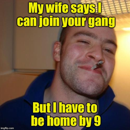 Short leash gangsta  | My wife says I can join your gang But I have to be home by 9 | image tagged in memes,good guy greg,gangsta | made w/ Imgflip meme maker