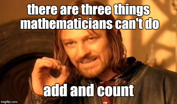 One Does Not Simply Meme | there are three things mathematicians can't do add and count | image tagged in memes,one does not simply | made w/ Imgflip meme maker