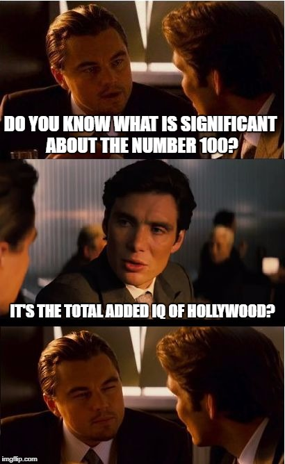 Inception Meme | DO YOU KNOW WHAT IS SIGNIFICANT ABOUT THE NUMBER 100? IT'S THE TOTAL ADDED IQ OF HOLLYWOOD? | image tagged in memes,inception | made w/ Imgflip meme maker
