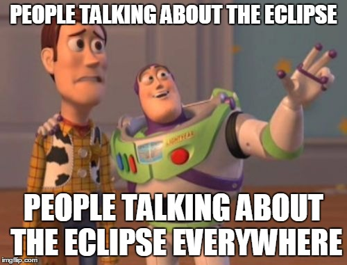 The only reason why I remotely care is because I can make 'Cthulhu will return' jokes, lol | PEOPLE TALKING ABOUT THE ECLIPSE PEOPLE TALKING ABOUT THE ECLIPSE EVERYWHERE | image tagged in memes,x everywhere,x x everywhere,eclipse,solar eclipse,2017 | made w/ Imgflip meme maker