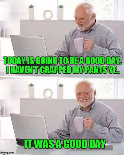 Hide the poo Harold. | TODAY IS GOING TO BE A GOOD DAY, I HAVEN'T CRAPPED MY PANTS YE.. IT WAS A GOOD DAY | image tagged in memes,hide the pain harold | made w/ Imgflip meme maker
