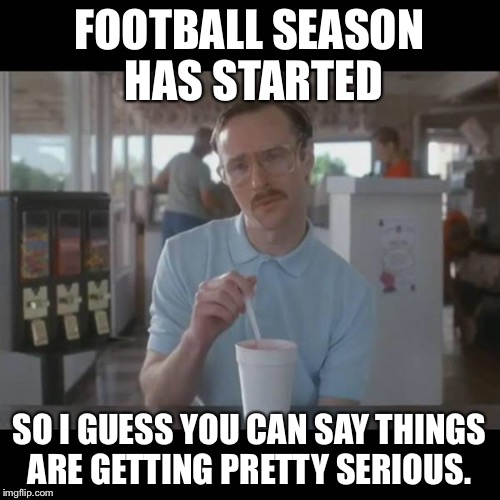FOOTBALL SEASON HAS STARTED SO I GUESS YOU CAN SAY THINGS ARE GETTING PRETTY SERIOUS. | image tagged in football season,kip napoleon dynamite,so i guess you can say things are getting pretty serious | made w/ Imgflip meme maker