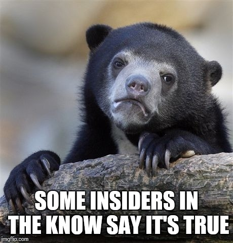 Confession Bear Meme | SOME INSIDERS IN THE KNOW SAY IT'S TRUE | image tagged in memes,confession bear | made w/ Imgflip meme maker
