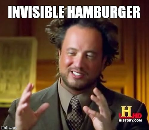 You can't unsee it now.  | INVISIBLE HAMBURGER | image tagged in memes,ancient aliens | made w/ Imgflip meme maker