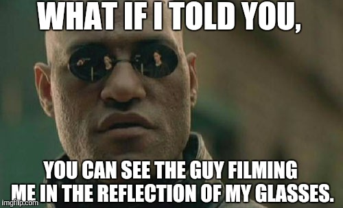 You can't unsee it now.  | WHAT IF I TOLD YOU, YOU CAN SEE THE GUY FILMING ME IN THE REFLECTION OF MY GLASSES. | image tagged in memes,matrix morpheus | made w/ Imgflip meme maker