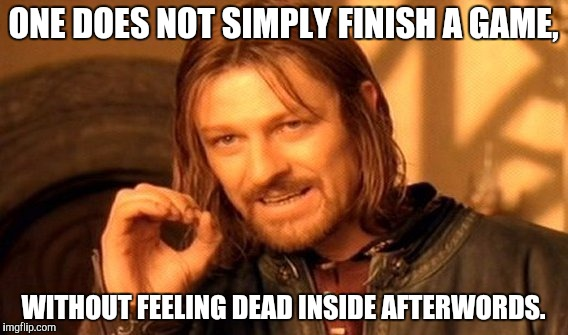 One Does Not Simply Meme | ONE DOES NOT SIMPLY FINISH A GAME, WITHOUT FEELING DEAD INSIDE AFTERWORDS. | image tagged in memes,one does not simply | made w/ Imgflip meme maker
