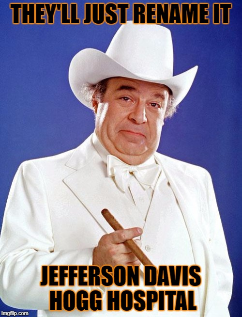 THEY'LL JUST RENAME IT JEFFERSON DAVIS HOGG HOSPITAL | made w/ Imgflip meme maker