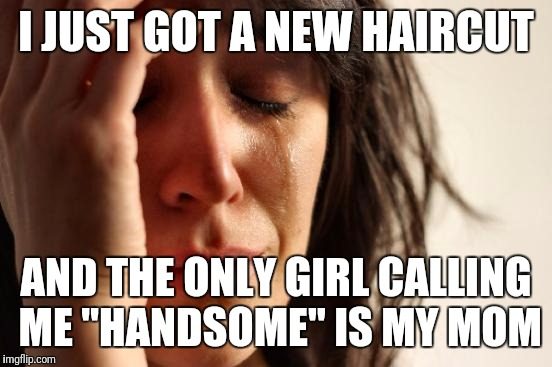 "First World Problems Meme | I JUST GOT A NEW HAIRCUT AND THE ONLY GIRL CALLING ME ""HANDSOME"" IS MY MOM 