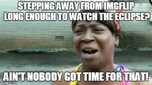 Aint Nobody Got Time For That Meme | STEPPING AWAY FROM IMGFLIP LONG ENOUGH TO WATCH THE ECLIPSE? AIN'T NOBODY GOT TIME FOR THAT! | image tagged in memes,aint nobody got time for that | made w/ Imgflip meme maker