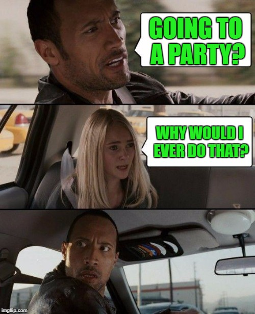 The Rock Driving Meme | GOING TO A PARTY? WHY WOULD I EVER DO THAT? | image tagged in memes,the rock driving | made w/ Imgflip meme maker