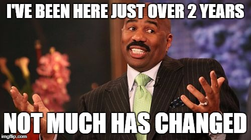 Steve Harvey Meme | I'VE BEEN HERE JUST OVER 2 YEARS NOT MUCH HAS CHANGED | image tagged in memes,steve harvey | made w/ Imgflip meme maker