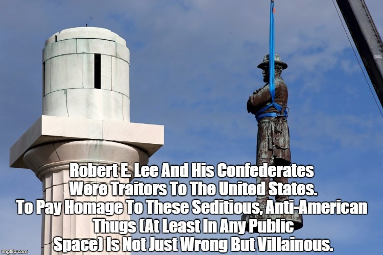 Robert E. Lee And His Confederates Were Traitors To The United States. To Pay Homage To These Seditious, Anti-American Thugs (At Least In An | made w/ Imgflip meme maker