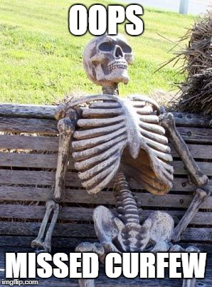 Waiting Skeleton Meme | OOPS MISSED CURFEW | image tagged in memes,waiting skeleton | made w/ Imgflip meme maker