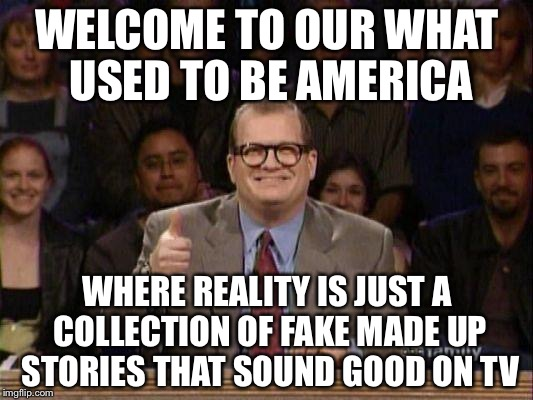 Drew Carey  | WELCOME TO OUR WHAT USED TO BE AMERICA WHERE REALITY IS JUST A COLLECTION OF FAKE MADE UP STORIES THAT SOUND GOOD ON TV | image tagged in drew carey,memes | made w/ Imgflip meme maker