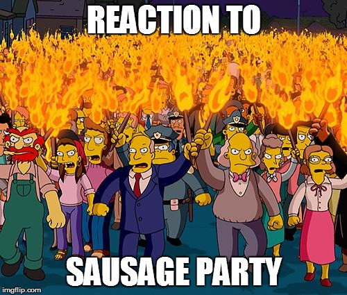 angry mob | REACTION TO SAUSAGE PARTY | image tagged in angry mob | made w/ Imgflip meme maker