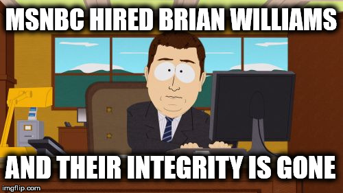 MSNBC is also Fake News | MSNBC HIRED BRIAN WILLIAMS AND THEIR INTEGRITY IS GONE | image tagged in memes,aaaaand its gone,fake news,msnbc,brian williams | made w/ Imgflip meme maker
