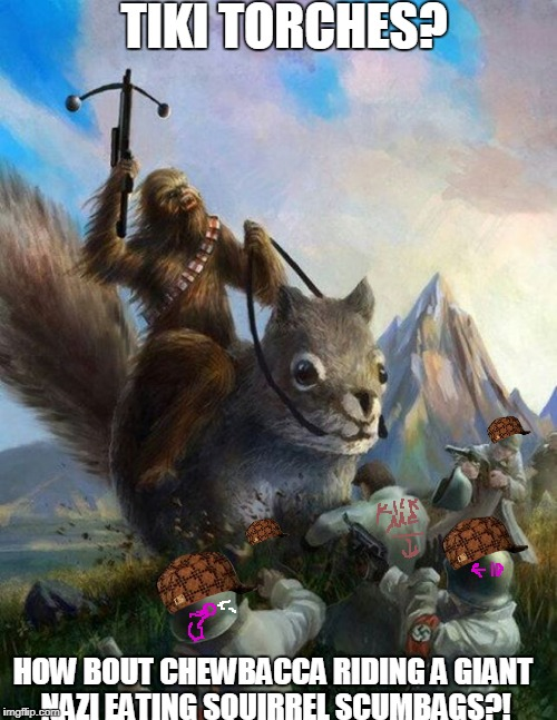 Wookie riding a squirrel killing nazis. Your argument is invalid | TIKI TORCHES? HOW BOUT CHEWBACCA RIDING A GIANT NAZI EATING SQUIRREL SCUMBAGS?! | image tagged in wookie riding a squirrel killing nazis your argument is invalid,scumbag | made w/ Imgflip meme maker
