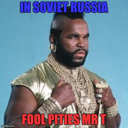 Mr T | IN SOVIET RUSSIA FOOL PITIES MR T | image tagged in mr t,memes | made w/ Imgflip meme maker