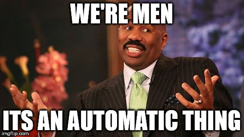 Steve Harvey Meme | WE'RE MEN ITS AN AUTOMATIC THING | image tagged in memes,steve harvey | made w/ Imgflip meme maker