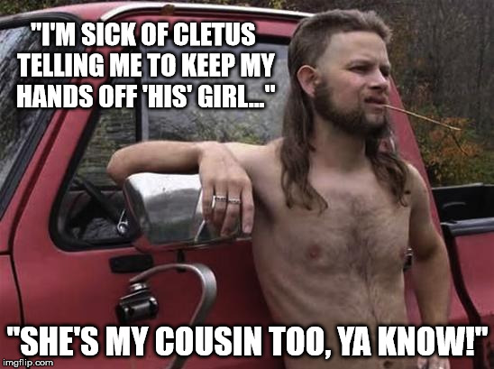 """I ain't settlin' for no second cousin!"" 