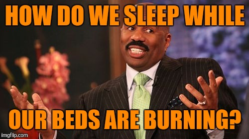 Steve Harvey Meme | HOW DO WE SLEEP WHILE OUR BEDS ARE BURNING? | image tagged in memes,steve harvey | made w/ Imgflip meme maker