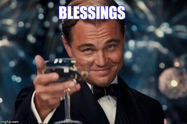 Leonardo Dicaprio Cheers Meme | BLESSINGS | image tagged in memes,leonardo dicaprio cheers | made w/ Imgflip meme maker