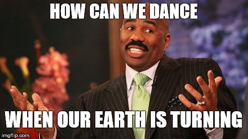 Steve Harvey Meme | HOW CAN WE DANCE WHEN OUR EARTH IS TURNING | image tagged in memes,steve harvey | made w/ Imgflip meme maker