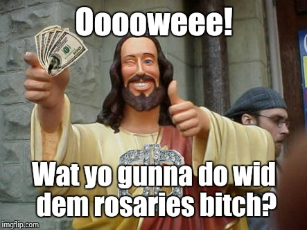 Money Jesus | Ooooweee! Wat yo gunna do wid dem rosaries b**ch? | image tagged in money jesus | made w/ Imgflip meme maker