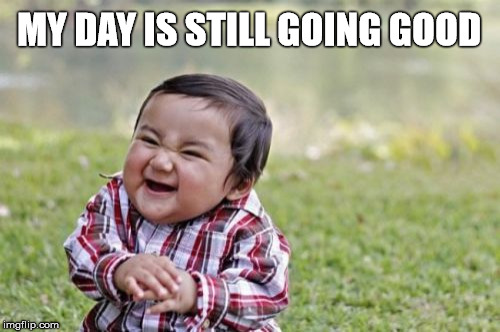 Evil Toddler Meme | MY DAY IS STILL GOING GOOD | image tagged in memes,evil toddler | made w/ Imgflip meme maker