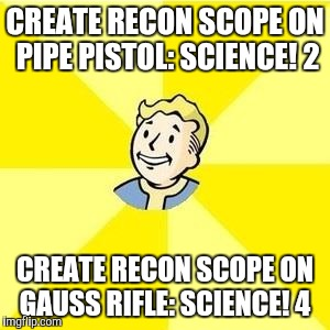FALLOUT 3 | CREATE RECON SCOPE ON PIPE PISTOL: SCIENCE! 2 CREATE RECON SCOPE ON GAUSS RIFLE: SCIENCE! 4 | image tagged in fallout 3 | made w/ Imgflip meme maker