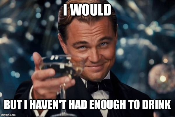 Leonardo Dicaprio Cheers Meme | I WOULD BUT I HAVEN'T HAD ENOUGH TO DRINK | image tagged in memes,leonardo dicaprio cheers | made w/ Imgflip meme maker