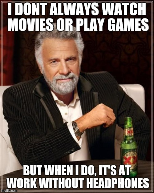The Most Interesting Man In The World Meme | I DONT ALWAYS WATCH MOVIES OR PLAY GAMES BUT WHEN I DO, IT'S AT WORK WITHOUT HEADPHONES | image tagged in memes,the most interesting man in the world | made w/ Imgflip meme maker