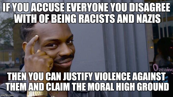 Roll Safe Think About It Meme | IF YOU ACCUSE EVERYONE YOU DISAGREE WITH OF BEING RACISTS AND NAZIS THEN YOU CAN JUSTIFY VIOLENCE AGAINST THEM AND CLAIM THE MORAL HIGH GROU | image tagged in roll safe think about it | made w/ Imgflip meme maker