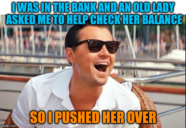 Bad Leo | I WAS IN THE BANK AND AN OLD LADY ASKED ME TO HELP CHECK HER BALANCE SO I PUSHED HER OVER | image tagged in bad leo,memes,funny | made w/ Imgflip meme maker