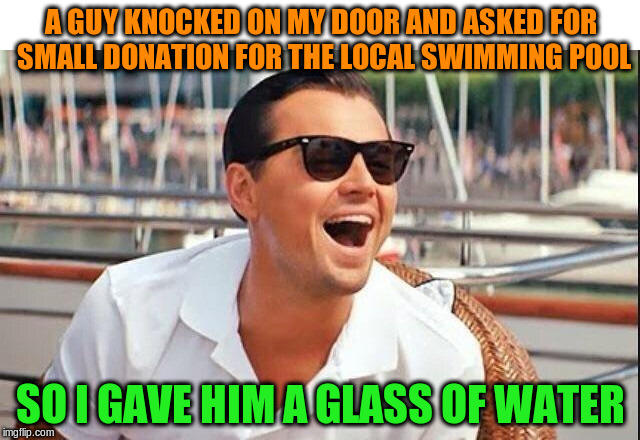 Bad Leo | A GUY KNOCKED ON MY DOOR AND ASKED FOR SMALL DONATION FOR THE LOCAL SWIMMING POOL SO I GAVE HIM A GLASS OF WATER | image tagged in bad leo,memes,funny | made w/ Imgflip meme maker