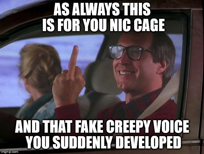 AS ALWAYS THIS IS FOR YOU NIC CAGE AND THAT FAKE CREEPY VOICE YOU SUDDENLY DEVELOPED | made w/ Imgflip meme maker