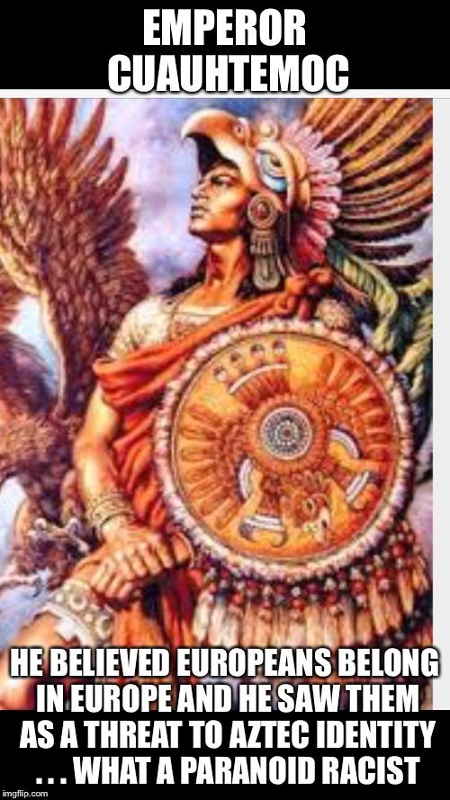 He clearly didn't know how to unite in love, aren't we all humans? | EMPEROR CUAUHTEMOC HE BELIEVED EUROPEANS BELONG IN EUROPE AND HE SAW THEM AS A THREAT TO AZTEC IDENTITY . . . WHAT A PARANOID RACIST | image tagged in memes,europe,immigration,love,xenophobia | made w/ Imgflip meme maker