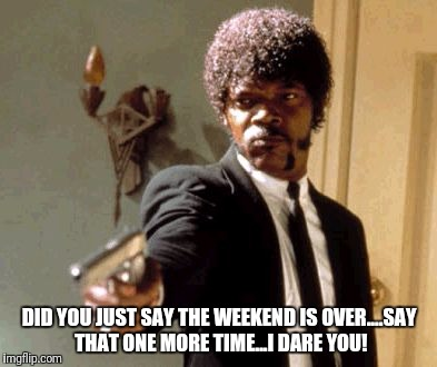 Say That Again I Dare You Meme | DID YOU JUST SAY THE WEEKEND IS OVER....SAY THAT ONE MORE TIME...I DARE YOU! | image tagged in memes,say that again i dare you | made w/ Imgflip meme maker